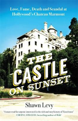 The Castle on Sunset: Love, Fame, Death and Scandal at Hollywood's Chateau Marmont (Hardback)