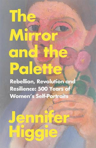 The Mirror and the Palette: Rebellion, Revolution and Resilience: 500 Years of Women's Self-Portraits (Hardback)