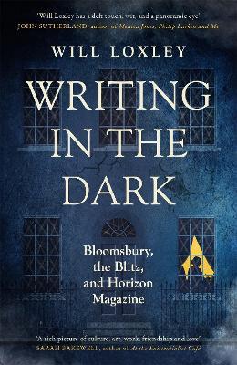 Writing in the Dark: Bloomsbury, the Blitz and Horizon Magazine (Hardback)