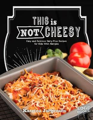 This is Not Cheesy!: Easy and Delicious Dairy-Free Recipes for Kids With Allergies - Edge Books: Allergy Aware Cookbooks (Paperback)