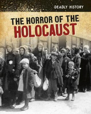 The Horror of the Holocaust - InfoSearch: Deadly History (Hardback)