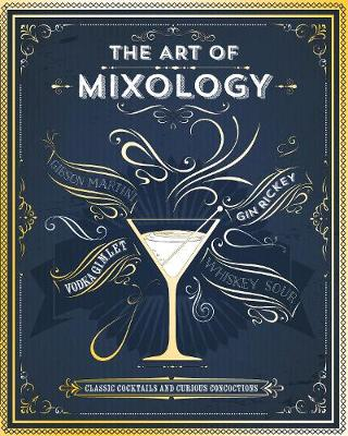 The Art of Mixology: Classic Cocktails and Curious Concoctions (Hardback)