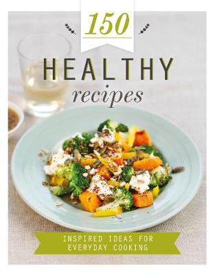 150 Healthy Recipes: Inspired Ideas for Everyday Cooking - 150 Recipes (Hardback)