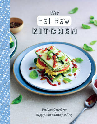 The Eat Raw Kitchen: Feel-Good Food for Happy and Healthy Eating - The Healthy Kitchen (Paperback)