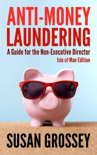 Anti-Money Laundering: A Guide for the Non-Executive Director lsle of Man Edition: Everything any Director or Partner of an Isle of Man Firm Covered by the Proceeds of Crime (Money Laundering) Code Needs to Know about Anti-Money Laundering and Countering (Paperback)