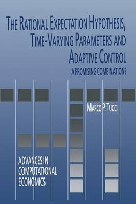 The Rational Expectation Hypothesis, Time-Varying Parameters and Adaptive Control: A Promising Combination? - Advances in Computational Economics 19 (Paperback)