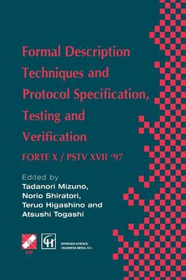 Formal Description Techniques and Protocol Specification, Testing and Verification: FORTE X / PSTV XVII '97 - IFIP Advances in Information and Communication Technology (Paperback)