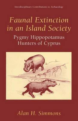 Faunal Extinction in an Island Society: Pygmy Hippopotamus Hunters of Cyprus - Interdisciplinary Contributions to Archaeology (Paperback)