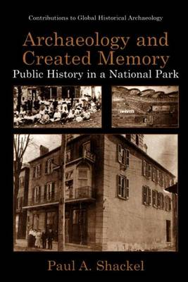 Archaeology and Created Memory: Public History in a National Park - Contributions To Global Historical Archaeology (Paperback)