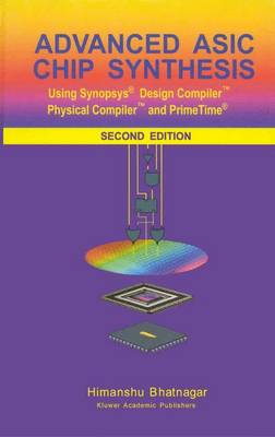 Advanced ASIC Chip Synthesis: Using Synopsys (R) Design Compiler (TM) Physical Compiler (TM) and PrimeTime (R) (Paperback)