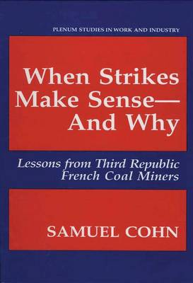 When Strikes Make Sense-And Why: Lessons from Third Republic French Coal Miners - Springer Studies in Work and Industry (Paperback)