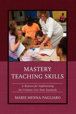 Mastery Teaching Skills: A Resource for Implementing the Common Core State Standards (Hardback)
