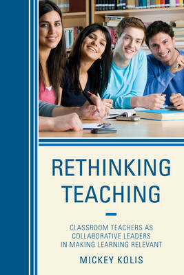 Rethinking Teaching: Classroom Teachers as Collaborative Leaders in Making Learning Relevant (Hardback)