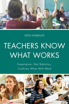 Teachers Know What Works: Experience, Not Statistics, Confirms What Will Work (Hardback)