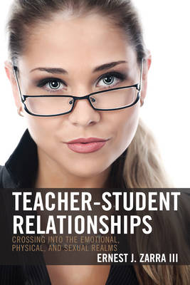 Teacher-Student Relationships: Crossing into the Emotional, Physical, and Sexual Realms (Hardback)