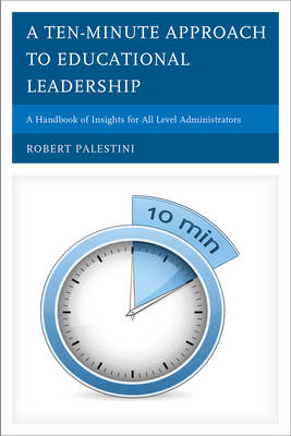 A Ten-Minute Approach to Educational Leadership: A Handbook of Insights for All Level Administrators (Hardback)