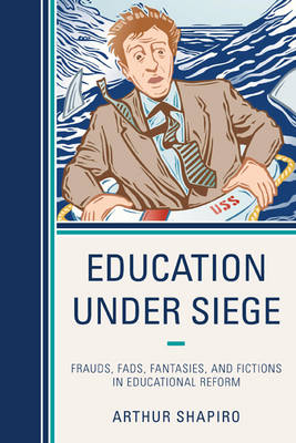 Education Under Siege: Frauds, Fads, Fantasies and Fictions in Educational Reform (Hardback)
