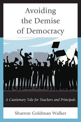 Avoiding the Demise of Democracy: A Cautionary Tale for Teachers and Principals (Hardback)