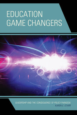 Education Game Changers: Leadership and the Consequence of Policy Paradox (Paperback)