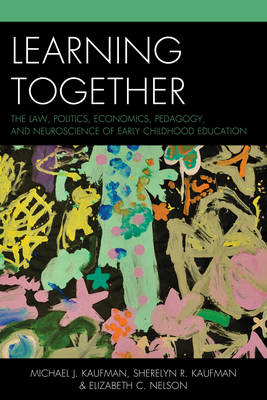Learning Together: The Law, Politics, Economics, Pedagogy, and Neuroscience of Early Childhood Education (Paperback)