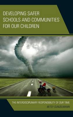Developing Safer Schools and Communities for Our Children: The Interdisciplinary Responsibility of Our Time (Hardback)
