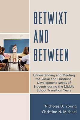 Betwixt and Between: Understanding and Meeting the Social and Emotional Development Needs of Students During the Middle School Transition Years (Paperback)