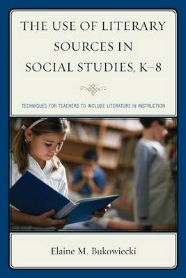 The Use of Literary Sources in Social Studies, K-8: Techniques for Teachers to Include Literature in Instruction (Hardback)