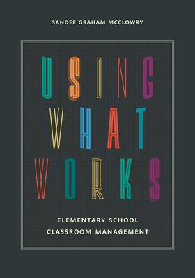 Using What Works: Elementary School Classroom Management (Hardback)