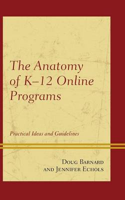 The Anatomy of K-12 Online Programs: Practical Ideas and Guidelines (Hardback)