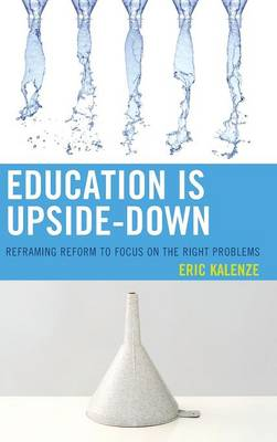 Education Is Upside-Down: Reframing Reform to Focus on the Right Problems (Hardback)