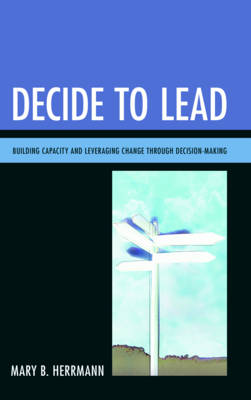 Decide to Lead: Building Capacity and Leveraging Change Through Decision-Making (Paperback)
