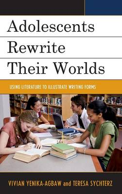 Adolescents Rewrite Their Worlds: Using Literature to Illustrate Writing Forms (Hardback)