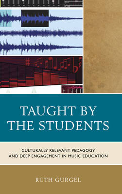 Taught by the Students: Culturally Relevant Pedagogy and Deep Engagement in Music Education (Hardback)