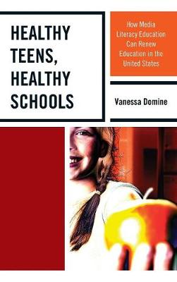 Healthy Teens, Healthy Schools: How Media Literacy Education can Renew Education in the United States (Hardback)