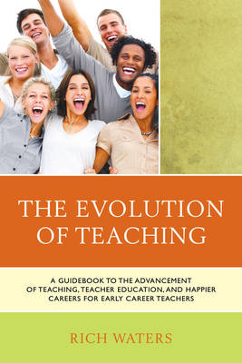 The Evolution of Teaching: A Guidebook to the Advancement of Teaching, Teacher Education, and Happier Careers for Early Career Teachers (Paperback)
