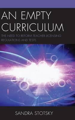 An Empty Curriculum: The Need to Reform Teacher Licensing Regulations and Tests (Hardback)