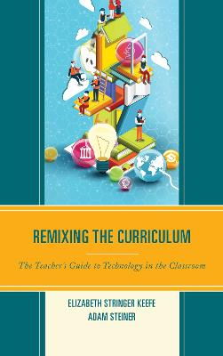 Remixing the Curriculum: The Teacher's Guide to Technology in the Classroom (Hardback)