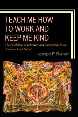 Teach Me How to Work and Keep Me Kind: The Possibilities of Literature and Composition in an American High School (Paperback)