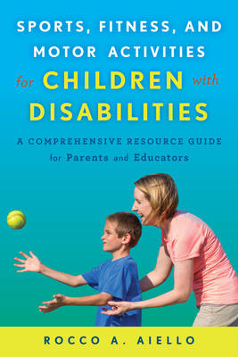 Sports, Fitness, and Motor Activities for Children with Disabilities: A Comprehensive Resource Guide for Parents and Educators (Hardback)