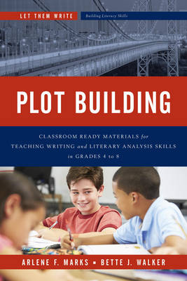 Plot Building: Classroom Ready Materials for Teaching Writing and Literary Analysis Skills in Grades 4 to 8 - Let Them Write: Building Literacy Skills in the Intermediate Grades (Paperback)