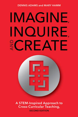 Imagine, Inquire, and Create: A Stem-Inspired Approach to Cross-Curricular Teaching (Hardback)