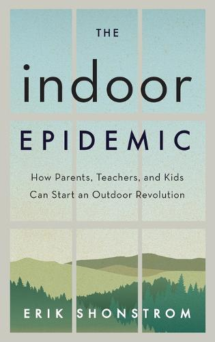 The Indoor Epidemic: How Parents, Teachers, and Kids Can Start an Outdoor Revolution (Hardback)