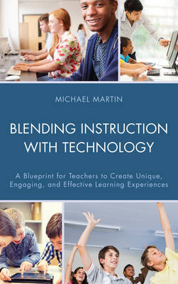 Blending Instruction with Technology: A Blueprint for Teachers to Create Unique, Engaging, and Effective Learning Experiences (Paperback)