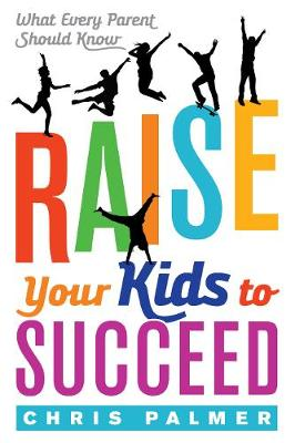 Raise Your Kids to Succeed: What Every Parent Should Know (Paperback)