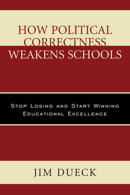 How Political Correctness Weakens Schools: Stop Losing and Start Winning Educational Excellence (Paperback)