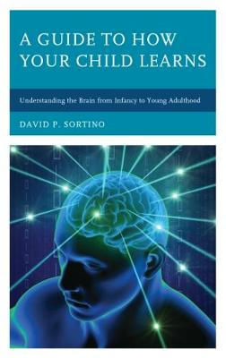 A Guide to How Your Child Learns: Understanding the Brain from Infancy to Young Adulthood - Brain Smart (Hardback)