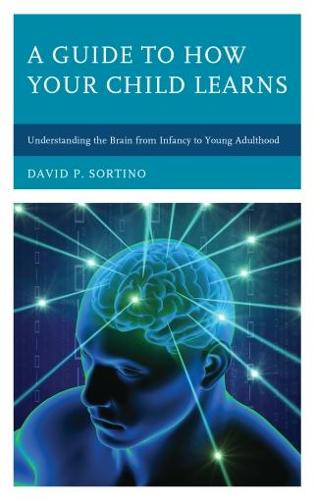 A Guide to How Your Child Learns: Understanding the Brain from Infancy to Young Adulthood - Brain Smart (Paperback)