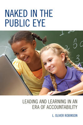 Naked in the Public Eye: Leading and Learning in an Era of Accountability (Hardback)