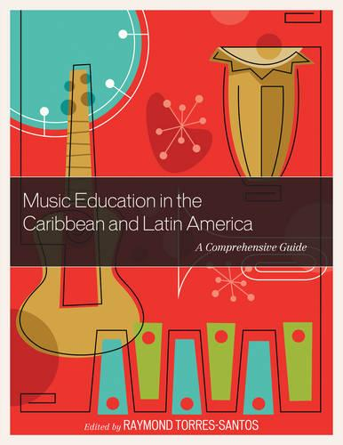 Music Education in the Caribbean and Latin America: A Comprehensive Guide (Hardback)