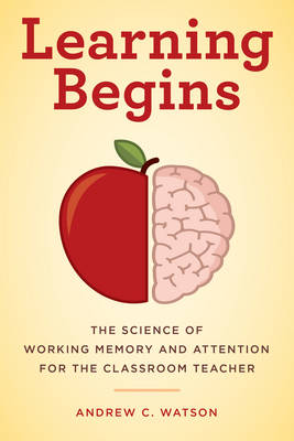 Learning Begins: The Science of Working Memory and Attention for the Classroom Teacher - A Teacher's Guide to the Learning Brain (Hardback)
